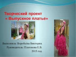 Творческий проект « Выпускное платье» Выполнила: Воробьёва Виктория. Руководи