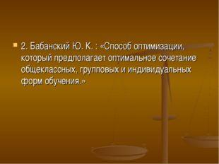 2. Бабанский Ю. К. : «Способ оптимизации, который предполагает оптимальное со
