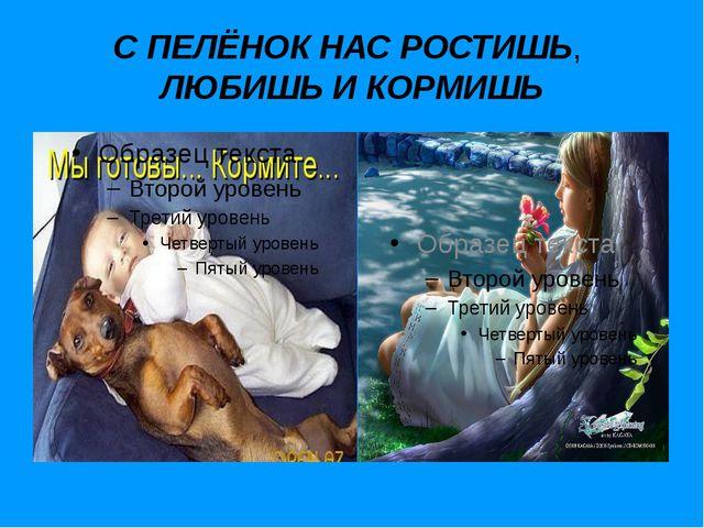 С ПЕЛЁНОК НАС РОСТИШЬ, ЛЮБИШЬ И КОРМИШЬ 10