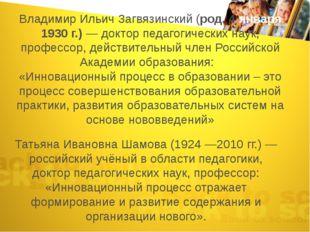Владимир Ильич Загвязинский (род. 4 января 1930 г.) — доктор педагогических н