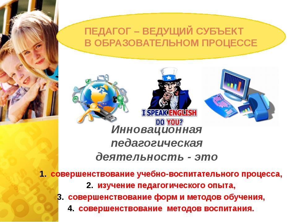 ПЕДАГОГ – ВЕДУЩИЙ СУБЪЕКТ В ОБРАЗОВАТЕЛЬНОМ ПРОЦЕССЕ Инновационная педагогиче...