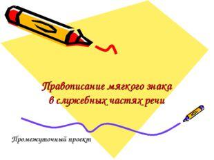 Правописание мягкого знака в служебных частях речи Промежуточный проект
