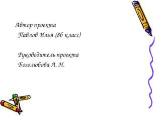 Автор проекта Павлов Илья (8б класс) Руководитель проекта Боголюбова Л. Н.