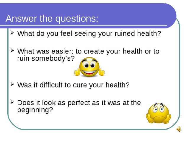 Answer the questions: What do you feel seeing your ruined health? What was ea...