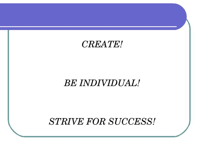 CREATE! BE INDIVIDUAL! STRIVE FOR SUCCESS!