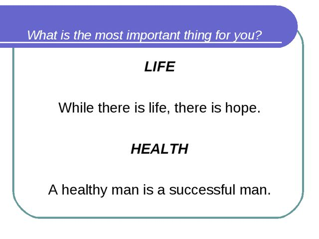 What is the most important thing for you? LIFE While there is life, there is...