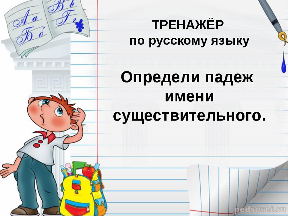 ТРЕНАЖЁР по русскому языку Определи падеж имени существительного.