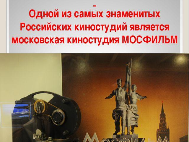Российские киностудии Одной из самых знаменитых Российских киностудий являет...