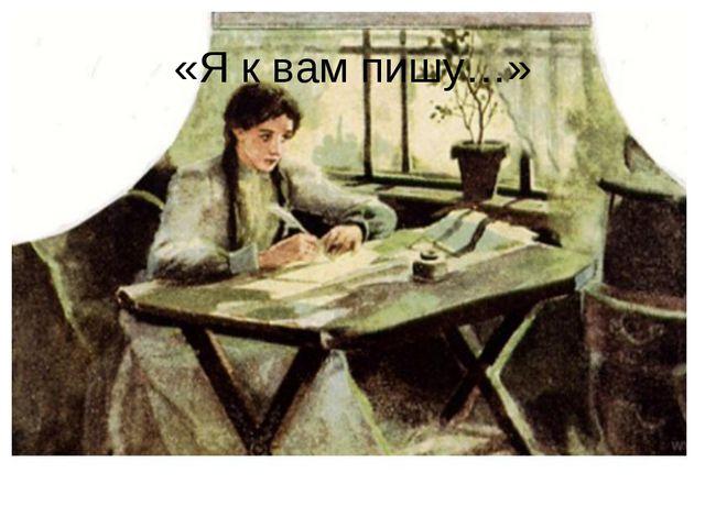 «Я к вам пишу…»