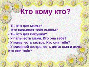Кто кому кто? - Ты кто для мамы? - Кто называет тебя сыном? - Ты кто для бабу