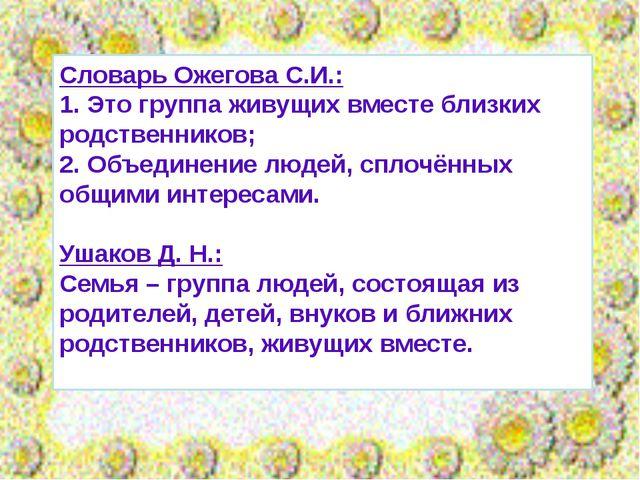 Словарь Ожегова С.И.: 1. Это группа живущих вместе близких родственников; 2....