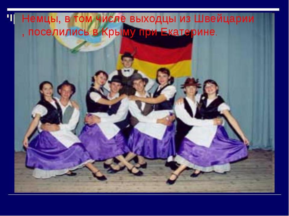 Немцы, в том числе выходцы из Швейцарии , поселились в Крыму при Екатерине.