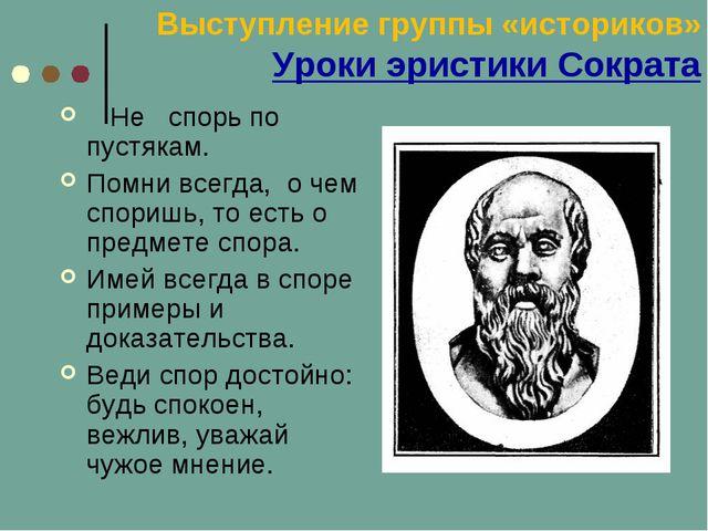 Выступление группы «историков» Уроки эристики Сократа Не спорь по пустякам....