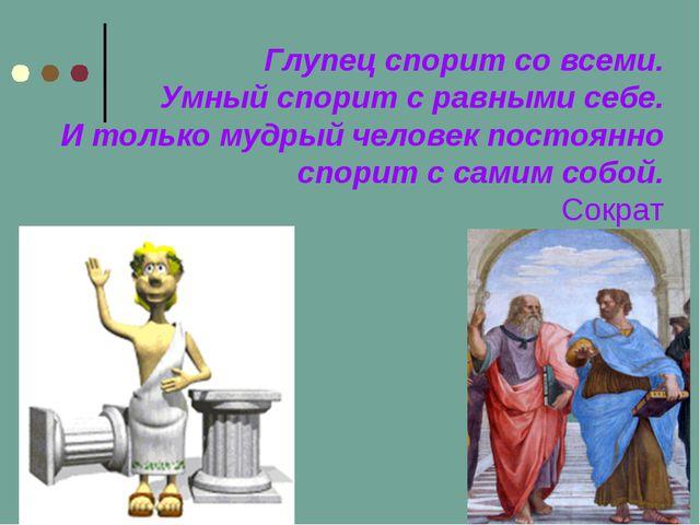 Глупец спорит со всеми. Умный спорит с равными себе. И только мудрый человек...