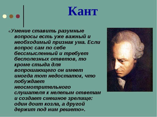 Кант «Умение ставить разумные вопросы есть уже важный и необходимый признак...