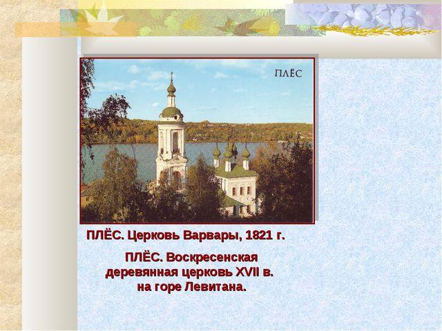 ПЛЁС. Церковь Варвары, 1821 г. ПЛЁС. Воскресенская деревянная церковь XVII в....
