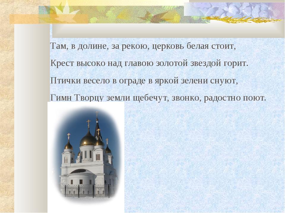Там, в долине, за рекою, церковь белая стоит, Крест высоко над главою золотой...