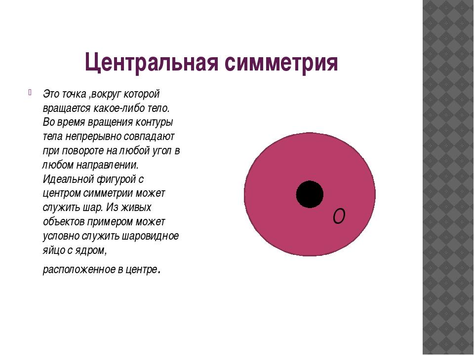 Центральная симметрия Это точка ,вокруг которой вращается какое-либо тело. Во...