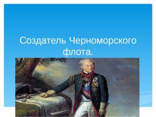 Создатель Черноморского флота.