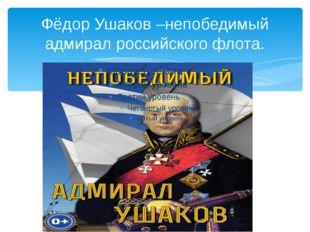 Фёдор Ушаков –непобедимый адмирал российского флота.
