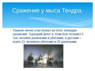 Ушаков лично участвовал во всех эпизодах сражения. Турецкий флот в этом бою п