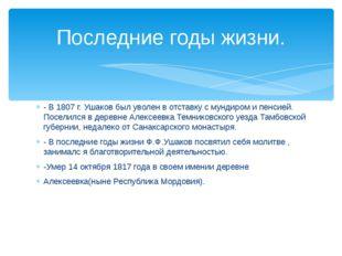 - В 1807 г. Ушаков был уволен в отставку с мундиром и пенсией. Поселился в де