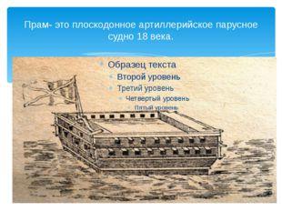 Прам- это плоскодонное артиллерийское парусное судно 18 века.