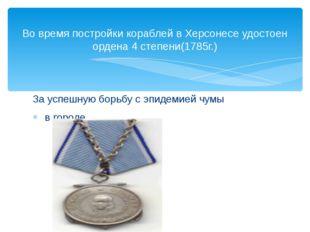 Во время постройки кораблей в Херсонесе удостоен ордена 4 степени(1785г.) За