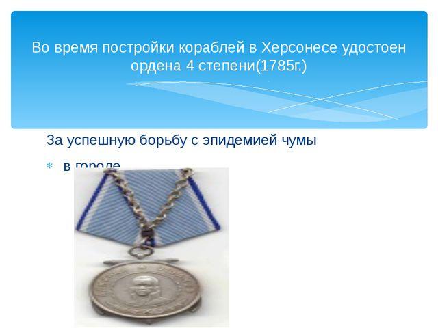 Во время постройки кораблей в Херсонесе удостоен ордена 4 степени(1785г.) За...
