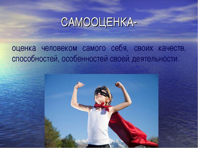 САМООЦЕНКА- оценка человеком самого себя, своих качеств, способностей, особен...