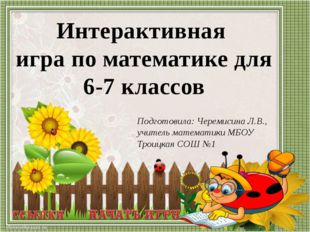 Подготовила: Черемисина Л.В., учитель математики МБОУ Троицкая СОШ №1 Интерак
