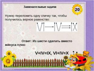 Ответ: Из шести сделать вместо минуса плюс  V+IV=IX, VI+IV=X Нужно переложи
