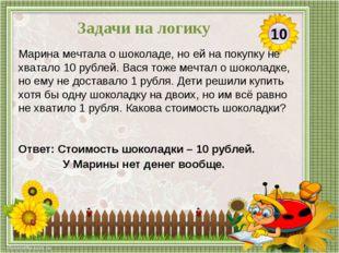 Ответ: Стоимость шоколадки – 10 рублей. У Марины нет денег вообще. Марина меч
