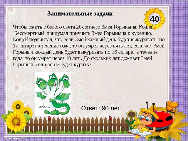 Ответ: 90 лет Чтобы сжить с белого света 20-летнего Змея Горыныча, Кощей Бес...