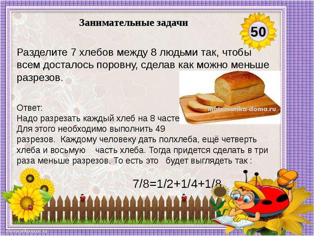Ответ: Надо разрезать каждый хлеб на 8 частей. Для этого необходимо выполнить...