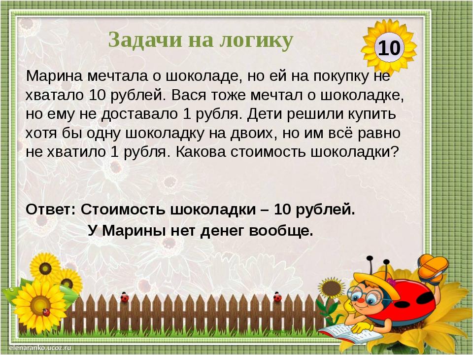 Ответ: Стоимость шоколадки – 10 рублей. У Марины нет денег вообще. Марина меч...