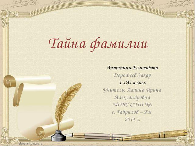 Тайна фамилии Антипина Елизавета Дорофеев Захар 1 «А» класс Учитель: Лапина И...
