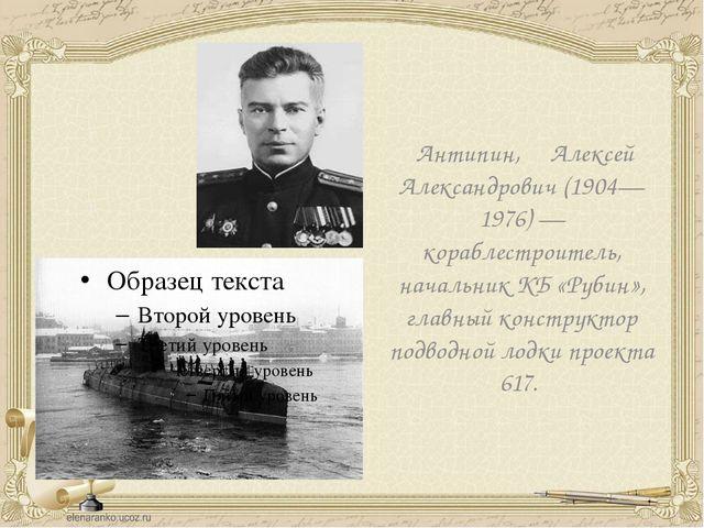 Антипин, Алексей Александрович (1904—1976) — кораблестроитель, начальник КБ...