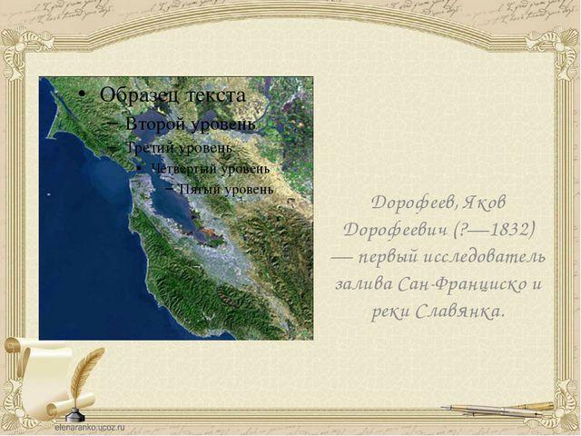 Дорофеев, Яков Дорофеевич (?—1832) — первый исследователь залива Сан-Франциск...