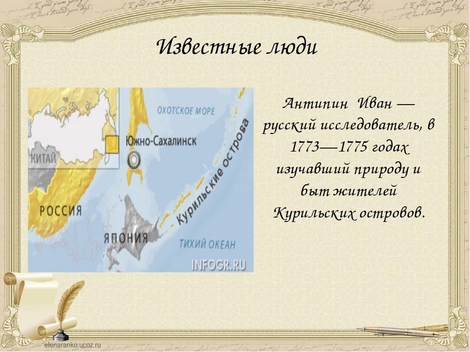 Известные люди Антипин Иван — русский исследователь, в 1773—1775 годах изучав...