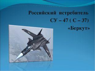 Российский истребитель СУ – 47 ( С – 37) «Беркут»