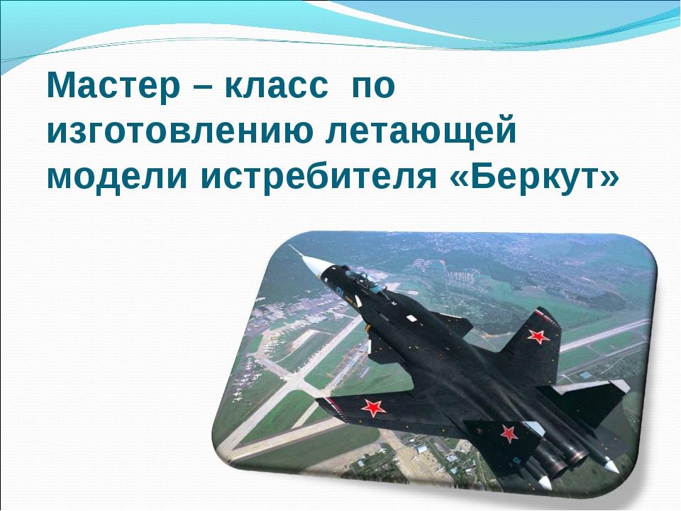 Мастер – класс по изготовлению летающей модели истребителя «Беркут»