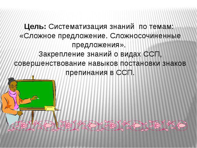 Цель:Систематизация знаний по темам: «Сложное предложение. Сложносочиненные...