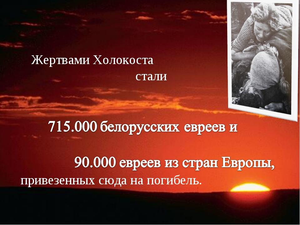 Жертвами Холокоста стали привезенных сюда на погибель.
