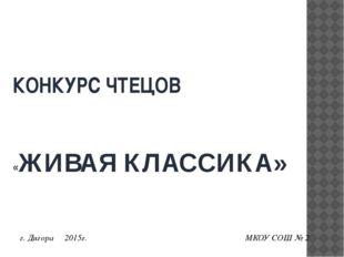 КОНКУРС ЧТЕЦОВ «ЖИВАЯ КЛАССИКА» г. Дигора 2015г. МКОУ СОШ № 2