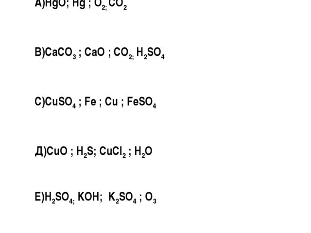 А)HgO; Hg ; O2; CO2 В)CaCO3 ; CaO ; CO2; Н2SO4 С)CuSO4 ; Fe ; Cu ; FeSO4 Д)Cu...