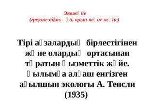 Экожүйе (грекше oikos – үй, орын және жүйе) Тірі ағзалардың бірлестігінен жән