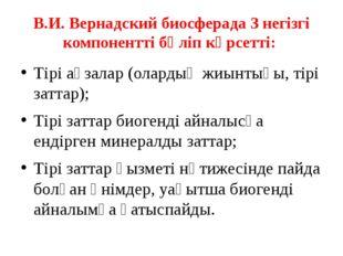В.И. Вернадский биосферада 3 негізгі компонентті бөліп көрсетті: Тірі ағзалар