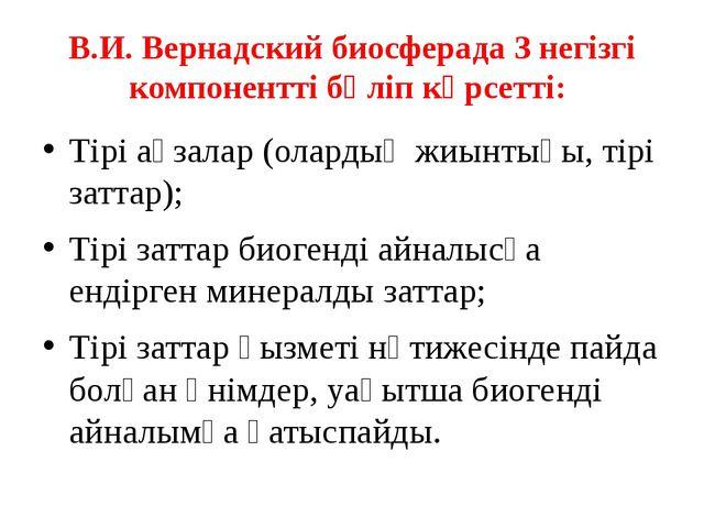 В.И. Вернадский биосферада 3 негізгі компонентті бөліп көрсетті: Тірі ағзалар...