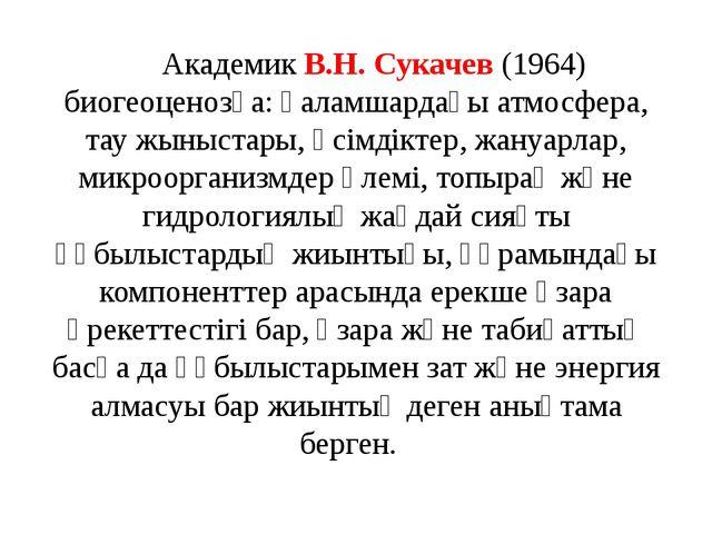 Академик В.Н. Сукачев (1964) биогеоценозға: ғаламшардағы атмосфера, тау жыны...
